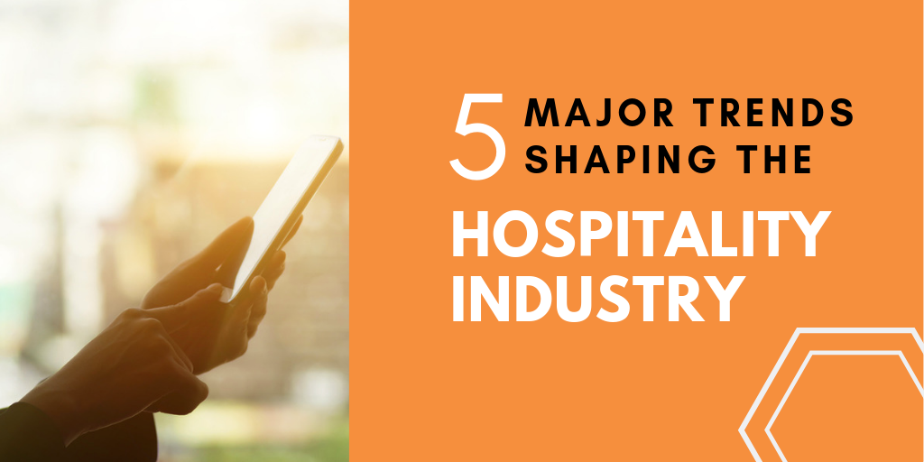 5 MAJOR TRENDS SHAPING THE HOSPITALITY INDUSTRY