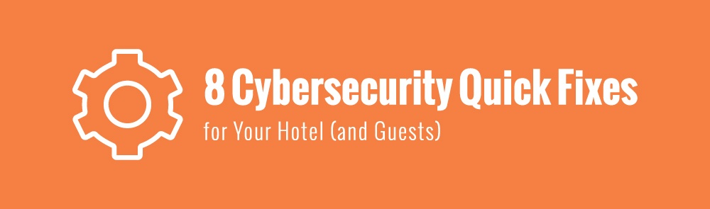 8 Cybersecurity Quick Fixes for Your Hotel (and Guests)